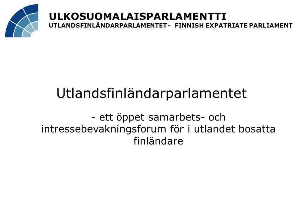 ULKOSUOMALAISPARLAMENTTI UTLANDSFINLÄNDARPARLAMENTET - FINNISH EXPATRIATE PARLIAMENT Utlandsfinländarparlamentet - ett öppet samarbets- och intressebevakningsforum för i utlandet bosatta finländare