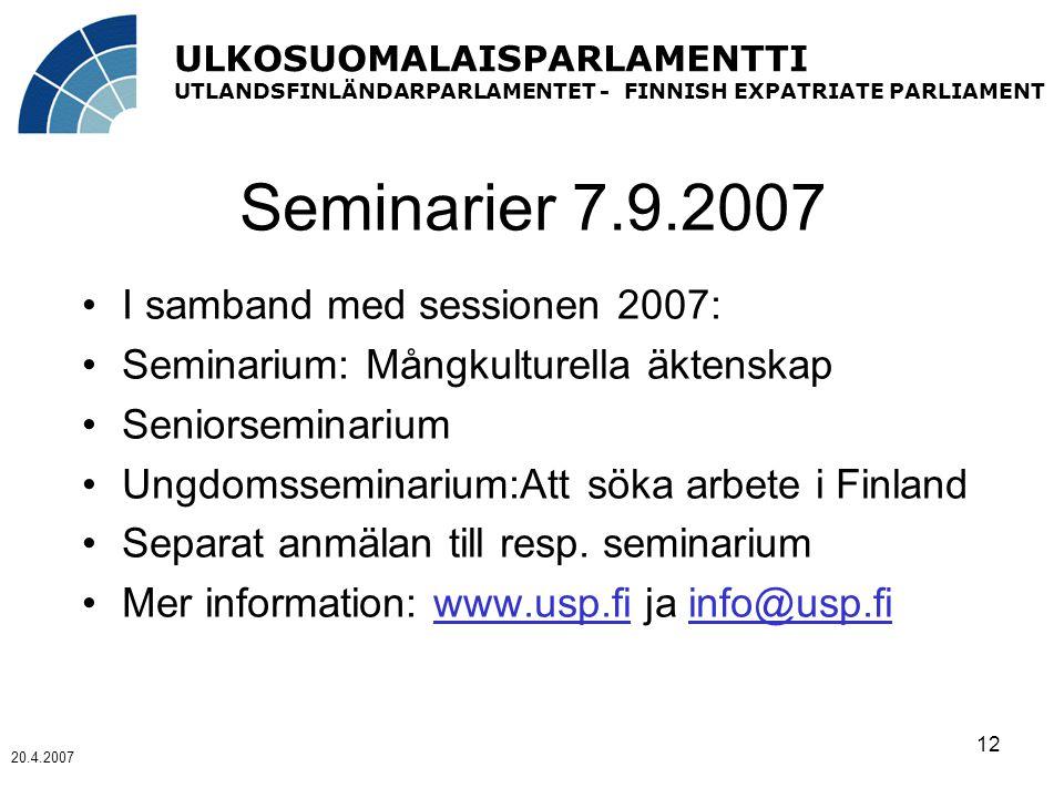 ULKOSUOMALAISPARLAMENTTI UTLANDSFINLÄNDARPARLAMENTET - FINNISH EXPATRIATE PARLIAMENT 20.4.2007 12 Seminarier 7.9.2007 I samband med sessionen 2007: Seminarium: Mångkulturella äktenskap Seniorseminarium Ungdomsseminarium:Att söka arbete i Finland Separat anmälan till resp.