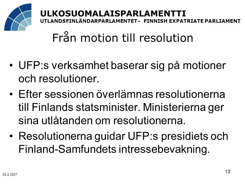 ULKOSUOMALAISPARLAMENTTI UTLANDSFINLÄNDARPARLAMENTET - FINNISH EXPATRIATE PARLIAMENT 20.4.2007 13 Från motion till resolution UFP:s verksamhet baserar sig på motioner och resolutioner.