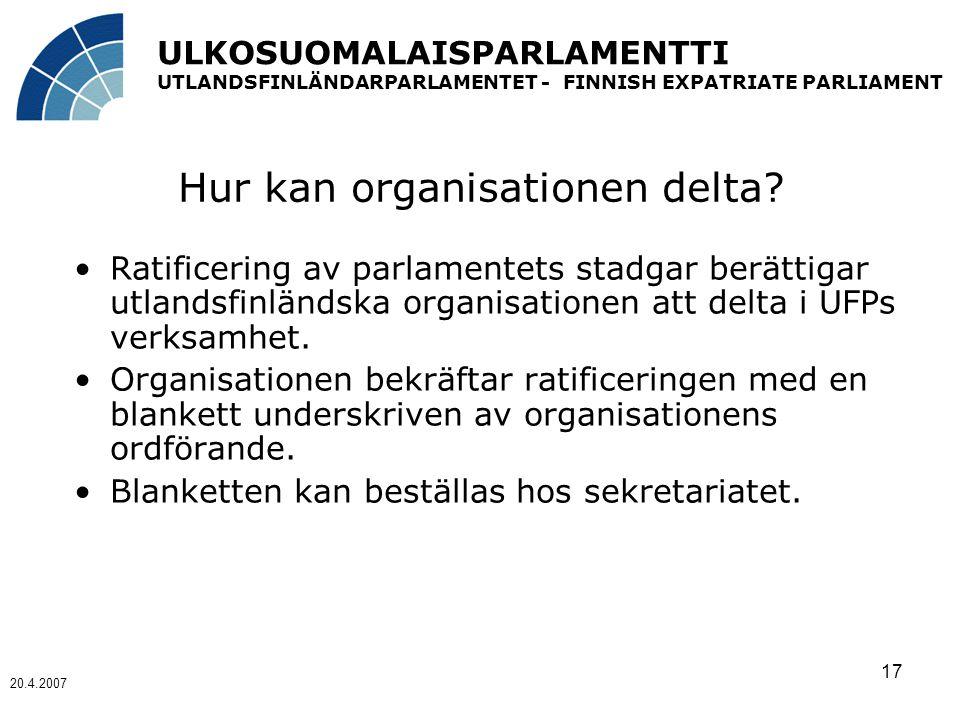 ULKOSUOMALAISPARLAMENTTI UTLANDSFINLÄNDARPARLAMENTET - FINNISH EXPATRIATE PARLIAMENT 20.4.2007 17 Hur kan organisationen delta.
