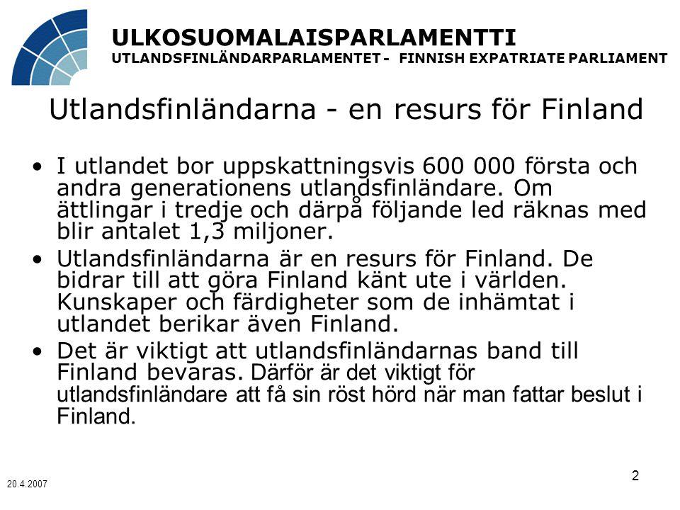 ULKOSUOMALAISPARLAMENTTI UTLANDSFINLÄNDARPARLAMENTET - FINNISH EXPATRIATE PARLIAMENT 20.4.2007 2 Utlandsfinländarna - en resurs för Finland I utlandet bor uppskattningsvis 600 000 första och andra generationens utlandsfinländare.