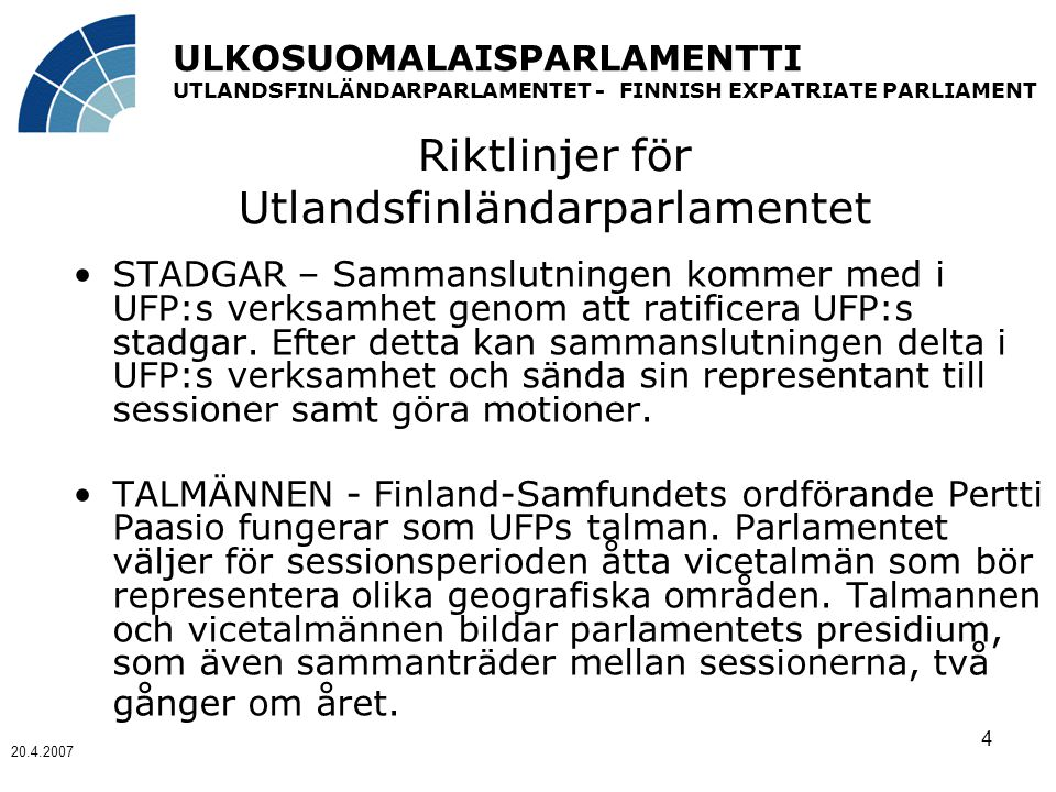 ULKOSUOMALAISPARLAMENTTI UTLANDSFINLÄNDARPARLAMENTET - FINNISH EXPATRIATE PARLIAMENT 20.4.2007 4 Riktlinjer för Utlandsfinländarparlamentet STADGAR – Sammanslutningen kommer med i UFP:s verksamhet genom att ratificera UFP:s stadgar.