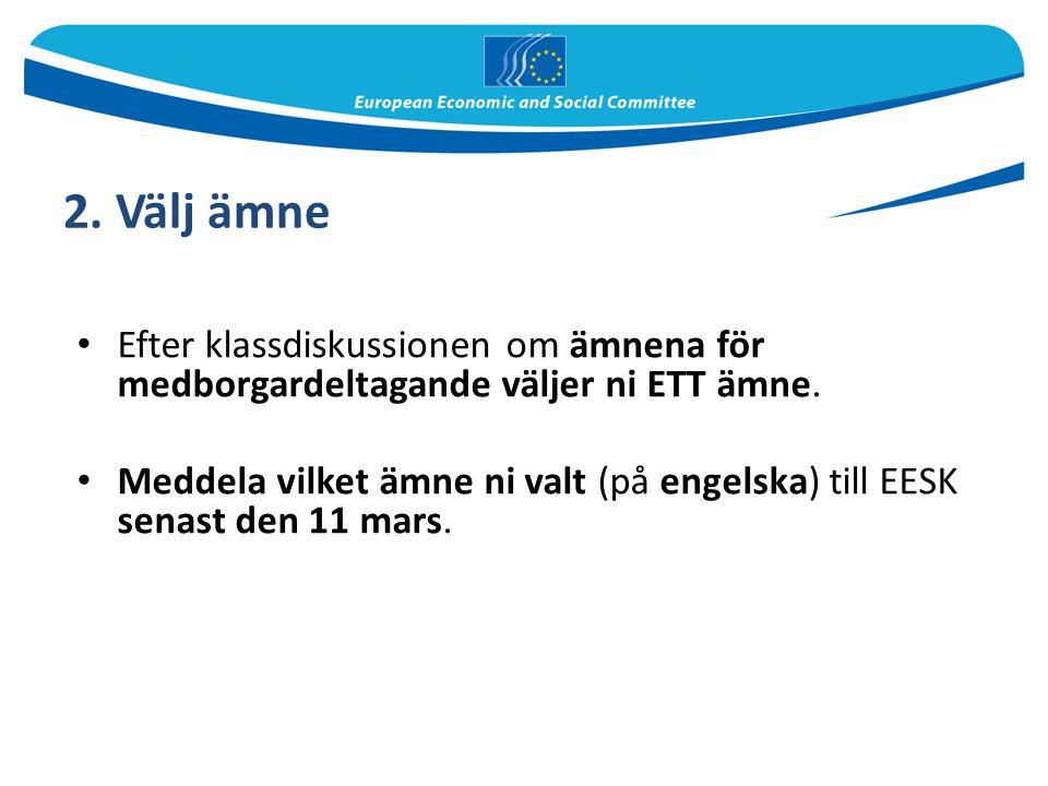 2. Välj ämne Efter klassdiskussionen om ämnena för medborgardeltagande väljer ni ETT ämne. Meddela vilket ämne ni valt (på engelska) till EESK senast