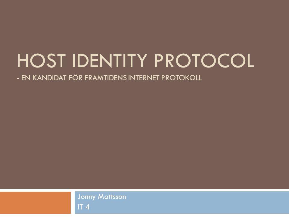 HOST IDENTITY PROTOCOL - EN KANDIDAT FÖR FRAMTIDENS INTERNET PROTOKOLL Jonny Mattsson IT 4