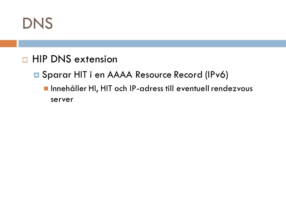 DNS  HIP DNS extension  Sparar HIT i en AAAA Resource Record (IPv6) Innehåller HI, HIT och IP-adress till eventuell rendezvous server