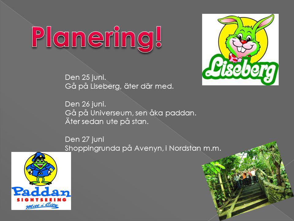 Den 25 juni. Gå på Liseberg, äter där med. Den 26 juni.
