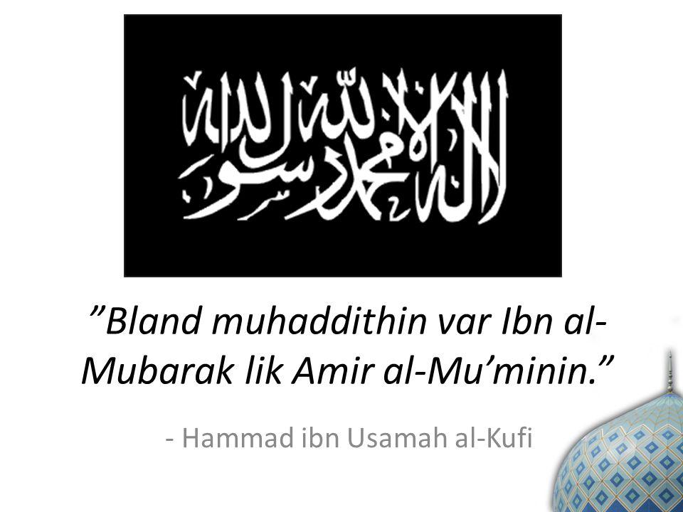 Bland muhaddithin var Ibn al- Mubarak lik Amir al-Mu'minin. - Hammad ibn Usamah al-Kufi