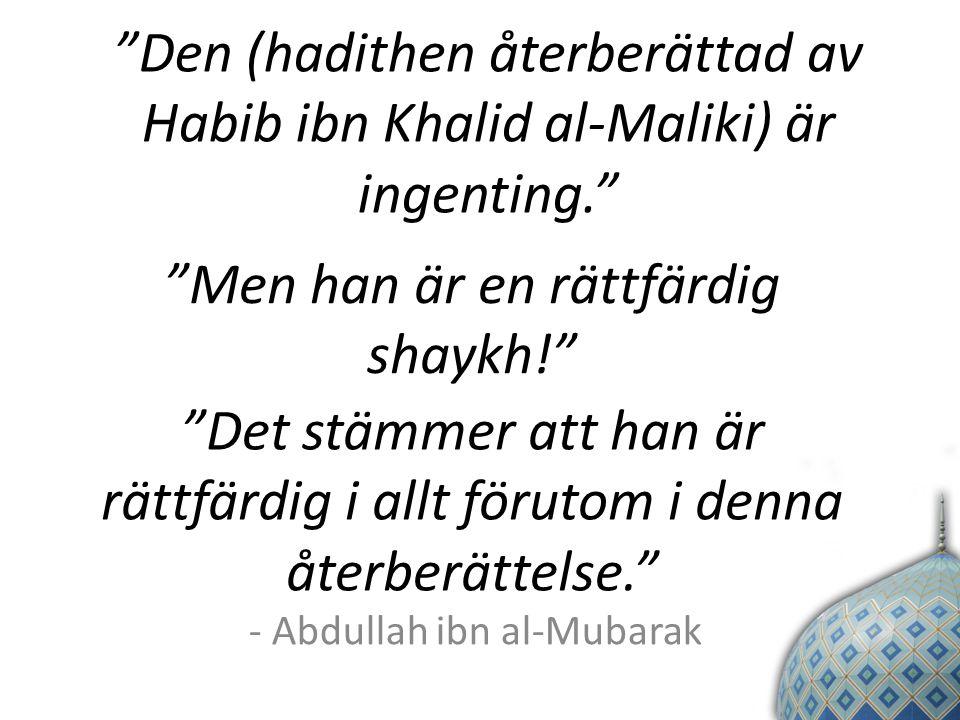 Den (hadithen återberättad av Habib ibn Khalid al-Maliki) är ingenting. Men han är en rättfärdig shaykh! Det stämmer att han är rättfärdig i allt förutom i denna återberättelse. - Abdullah ibn al-Mubarak