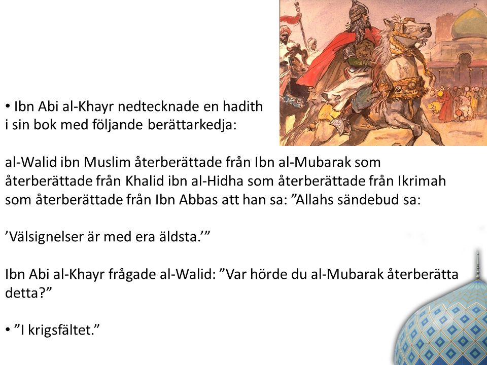 Ibn Abi al-Khayr nedtecknade en hadith i sin bok med följande berättarkedja: al-Walid ibn Muslim återberättade från Ibn al-Mubarak som återberättade från Khalid ibn al-Hidha som återberättade från Ikrimah som återberättade från Ibn Abbas att han sa: Allahs sändebud sa: 'Välsignelser är med era äldsta.' Ibn Abi al-Khayr frågade al-Walid: Var hörde du al-Mubarak återberätta detta I krigsfältet.