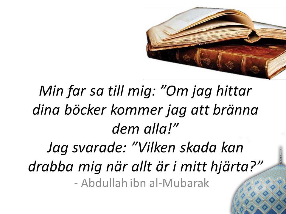 Min far sa till mig: Om jag hittar dina böcker kommer jag att bränna dem alla! Jag svarade: Vilken skada kan drabba mig när allt är i mitt hjärta - Abdullah ibn al-Mubarak