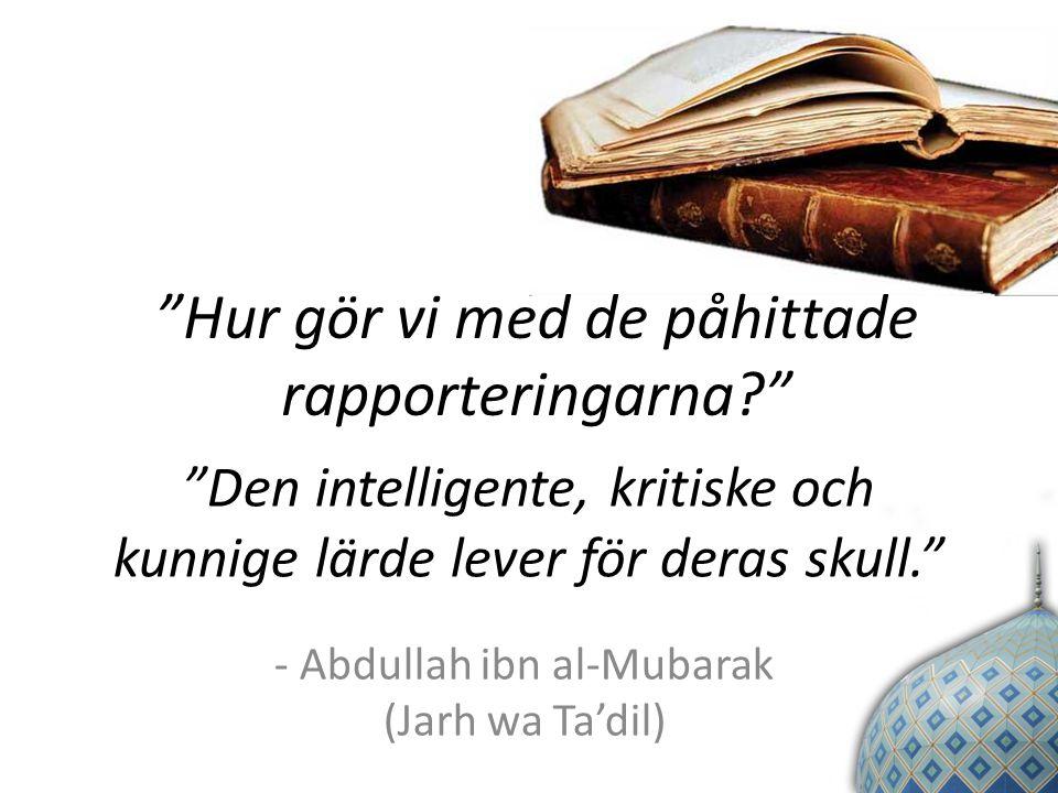 Den intelligente, kritiske och kunnige lärde lever för deras skull. - Abdullah ibn al-Mubarak (Jarh wa Ta'dil) Hur gör vi med de påhittade rapporteringarna