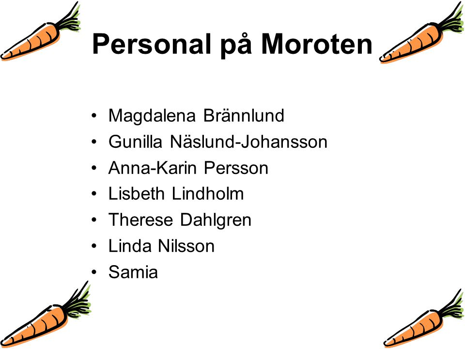 Personal på Moroten Magdalena Brännlund Gunilla Näslund-Johansson Anna-Karin Persson Lisbeth Lindholm Therese Dahlgren Linda Nilsson Samia