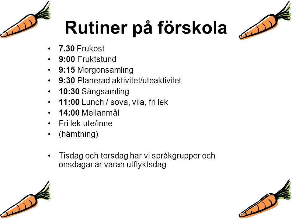 Rutiner på förskola 7.30 Frukost 9:00 Fruktstund 9:15 Morgonsamling 9:30 Planerad aktivitet/uteaktivitet 10:30 Sångsamling 11:00 Lunch / sova, vila, f