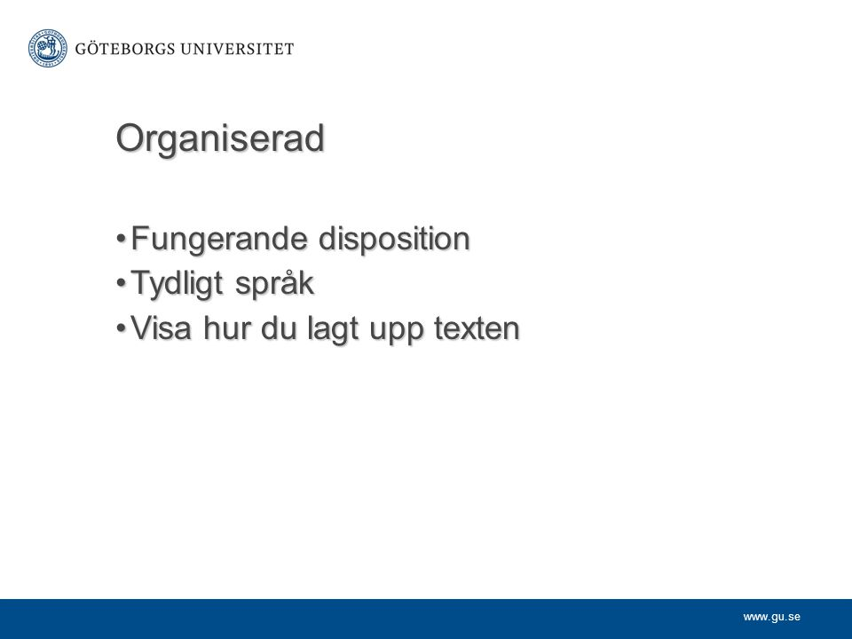 www.gu.se Organiserad Fungerande dispositionFungerande disposition Tydligt språkTydligt språk Visa hur du lagt upp textenVisa hur du lagt upp texten