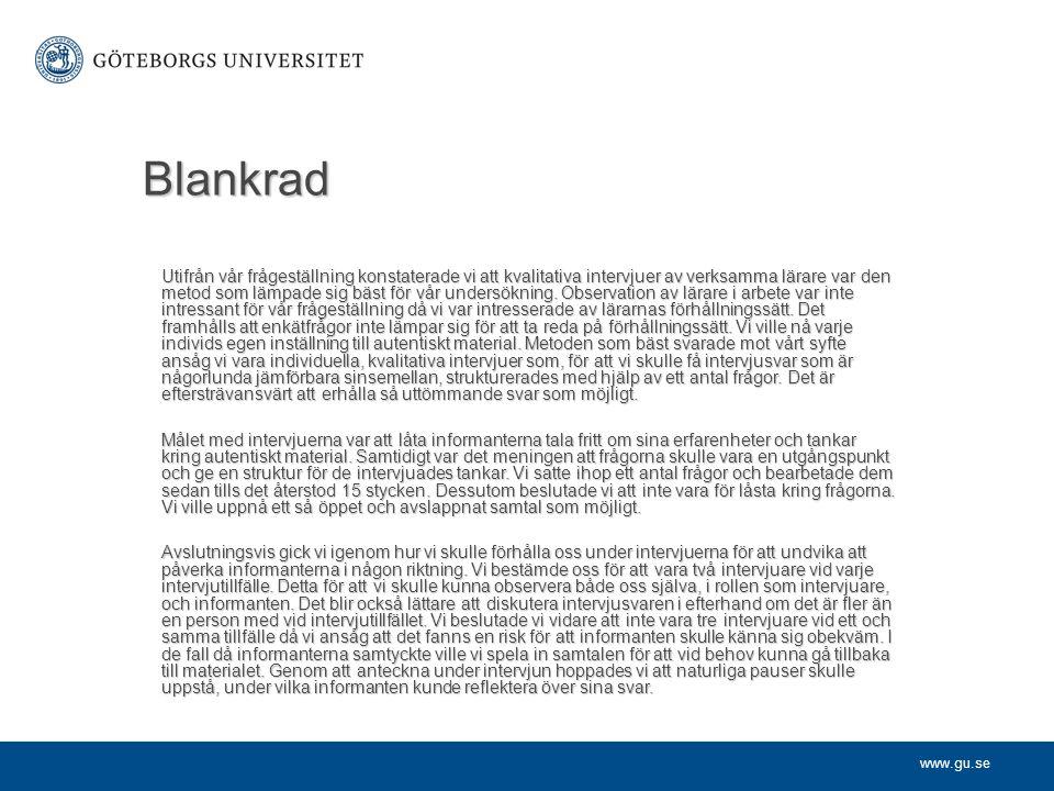 www.gu.se Blankrad Utifrån vår frågeställning konstaterade vi att kvalitativa intervjuer av verksamma lärare var den metod som lämpade sig bäst för vå