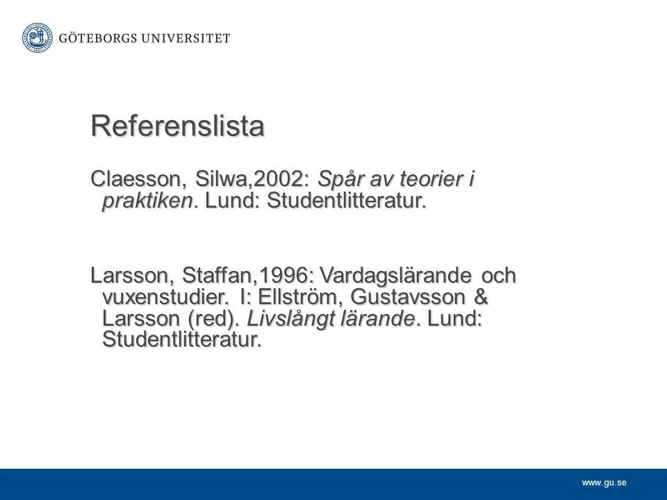www.gu.se Referenslista Claesson, Silwa,2002: Spår av teorier i praktiken. Lund: Studentlitteratur. Larsson, Staffan,1996: Vardagslärande och vuxenstu