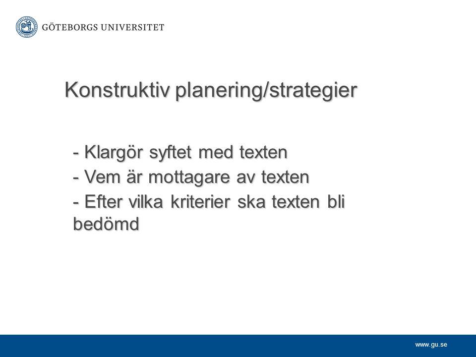 www.gu.se Konstruktiv planering/strategier - Klargör syftet med texten - Vem är mottagare av texten - Efter vilka kriterier ska texten bli bedömd