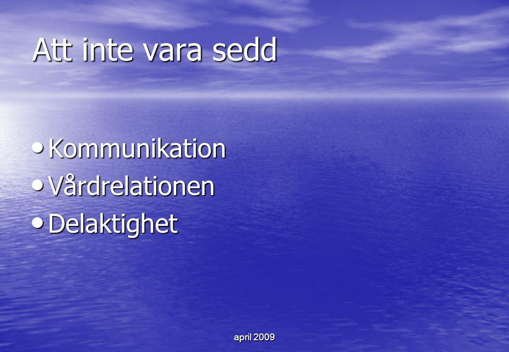april 2009 Att inte vara sedd Kommunikation Kommunikation Vårdrelationen Vårdrelationen Delaktighet Delaktighet