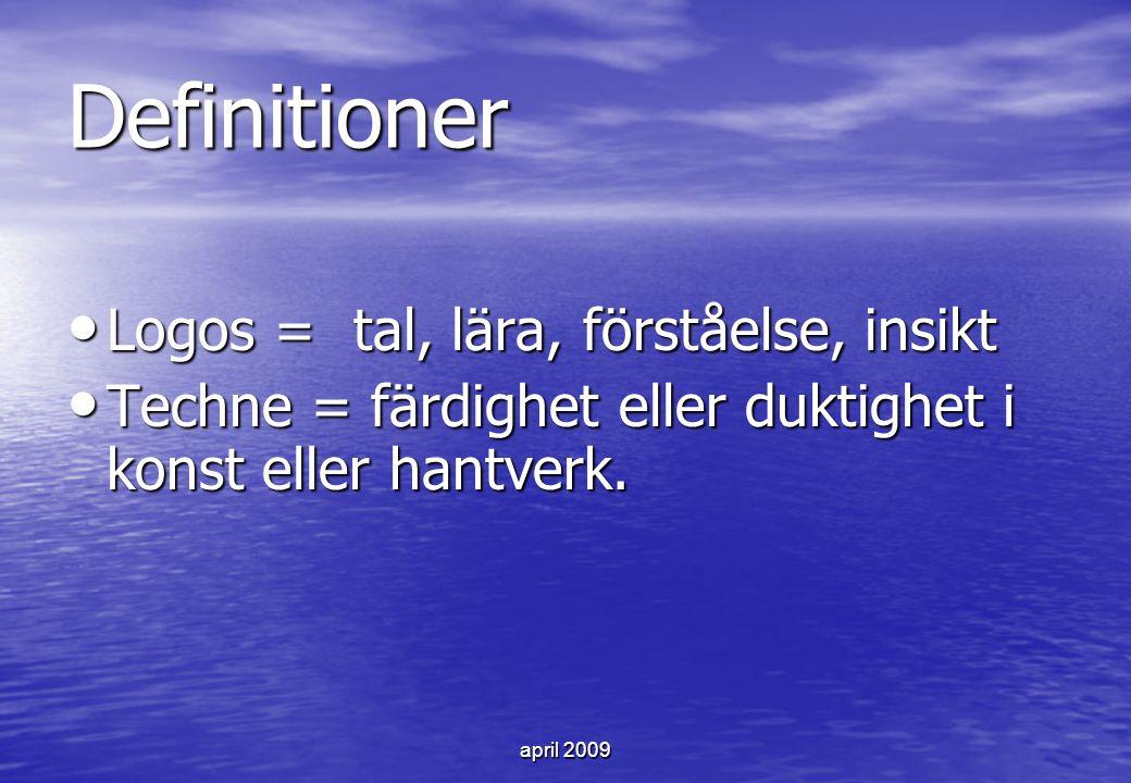 april 2009 Definitioner Logos = tal, lära, förståelse, insikt Logos = tal, lära, förståelse, insikt Techne = färdighet eller duktighet i konst eller h