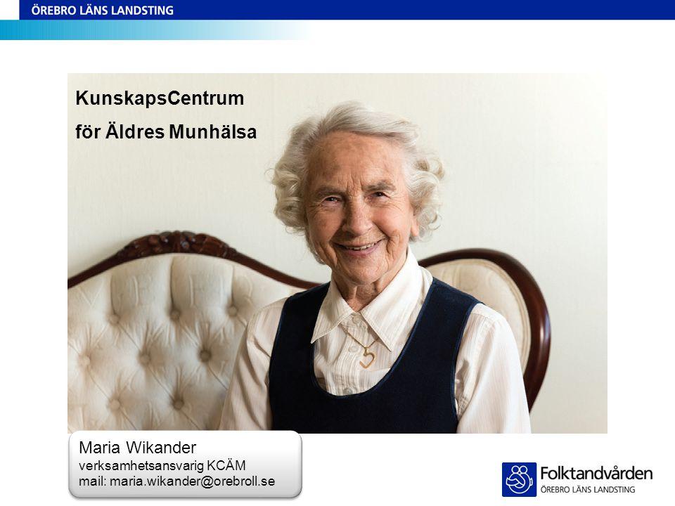 KunskapsCentrum för Äldres Munhälsa Maria Wikander verksamhetsansvarig KCÄM mail: maria.wikander@orebroll.se
