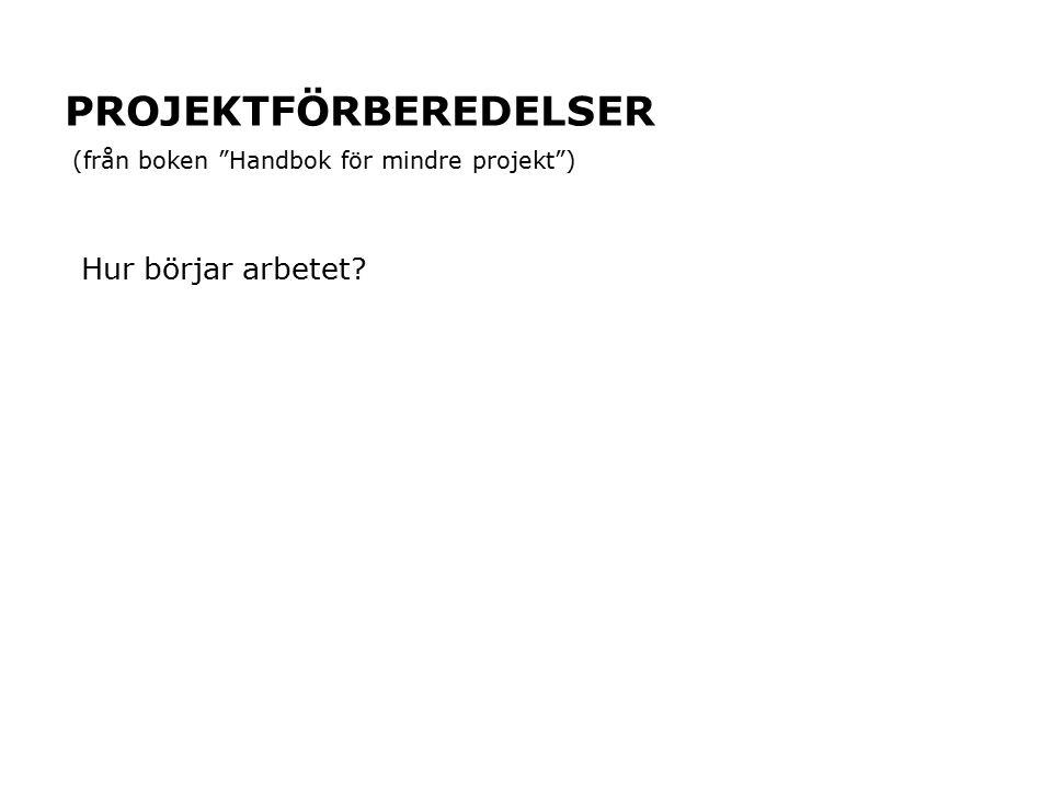 """PROJEKTFÖRBEREDELSER Hur börjar arbetet? (från boken """"Handbok för mindre projekt"""")"""