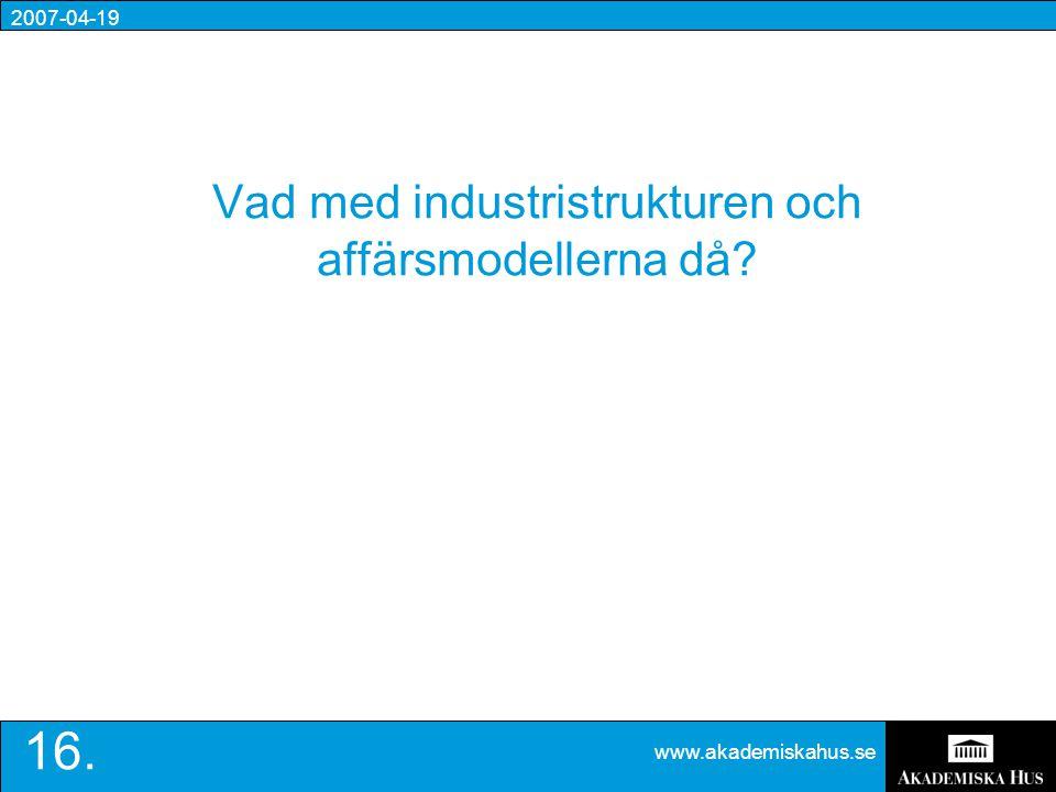 2007-04-19 www.akademiskahus.se 16. Vad med industristrukturen och affärsmodellerna då