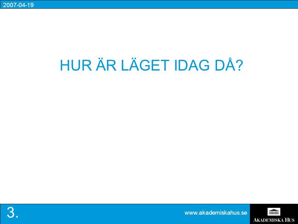 2007-04-19 www.akademiskahus.se 3. HUR ÄR LÄGET IDAG DÅ