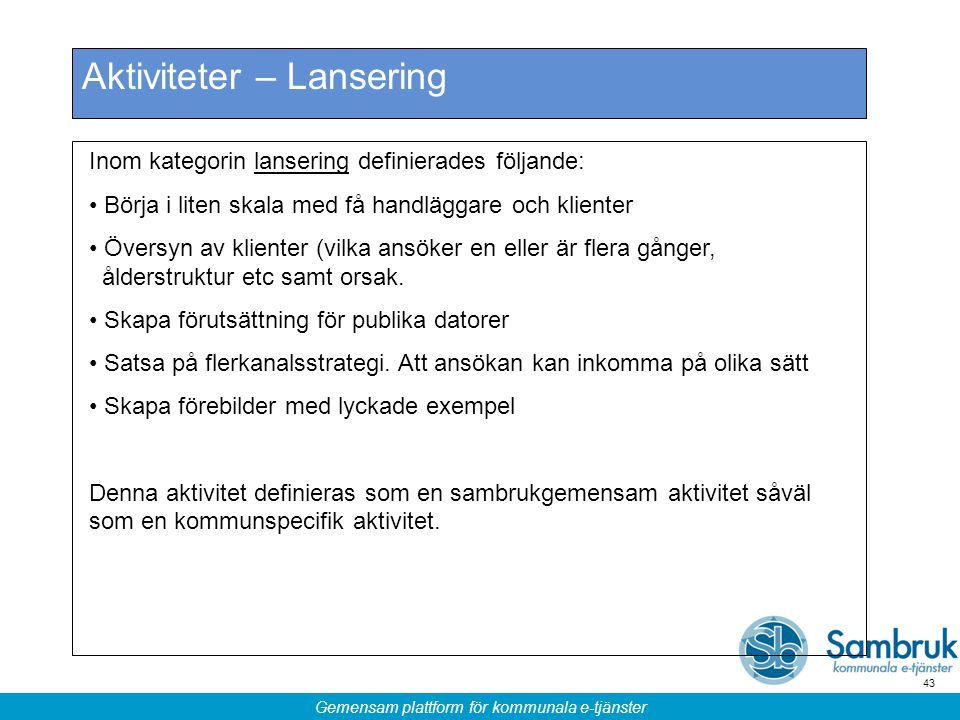 Gemensam plattform för kommunala e-tjänster 43 Aktiviteter – Lansering Inom kategorin lansering definierades följande: Börja i liten skala med få hand