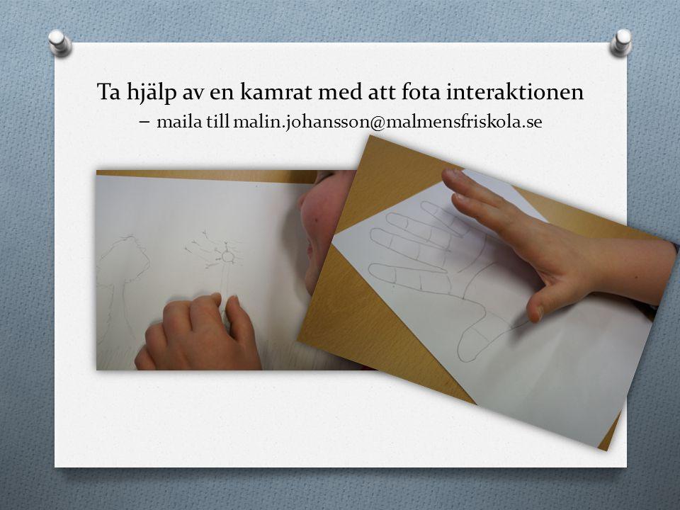 Ta hjälp av en kamrat med att fota interaktionen – maila till malin.johansson@malmensfriskola.se