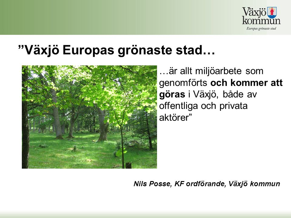 Växjö Europas grönaste stad… Nils Posse, KF ordförande, Växjö kommun …är allt miljöarbete som genomförts och kommer att göras i Växjö, både av offentliga och privata aktörer
