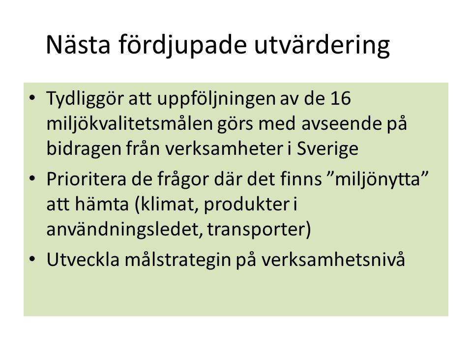 Nästa fördjupade utvärdering Tydliggör att uppföljningen av de 16 miljökvalitetsmålen görs med avseende på bidragen från verksamheter i Sverige Prioritera de frågor där det finns miljönytta att hämta (klimat, produkter i användningsledet, transporter) Utveckla målstrategin på verksamhetsnivå