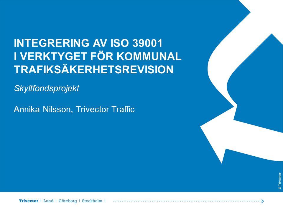 © Trivector INTEGRERING AV ISO 39001 I VERKTYGET FÖR KOMMUNAL TRAFIKSÄKERHETSREVISION Skyltfondsprojekt Annika Nilsson, Trivector Traffic