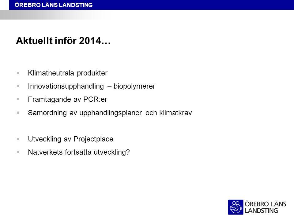 ÖREBRO LÄNS LANDSTING Aktuellt inför 2014…  Klimatneutrala produkter  Innovationsupphandling – biopolymerer  Framtagande av PCR:er  Samordning av