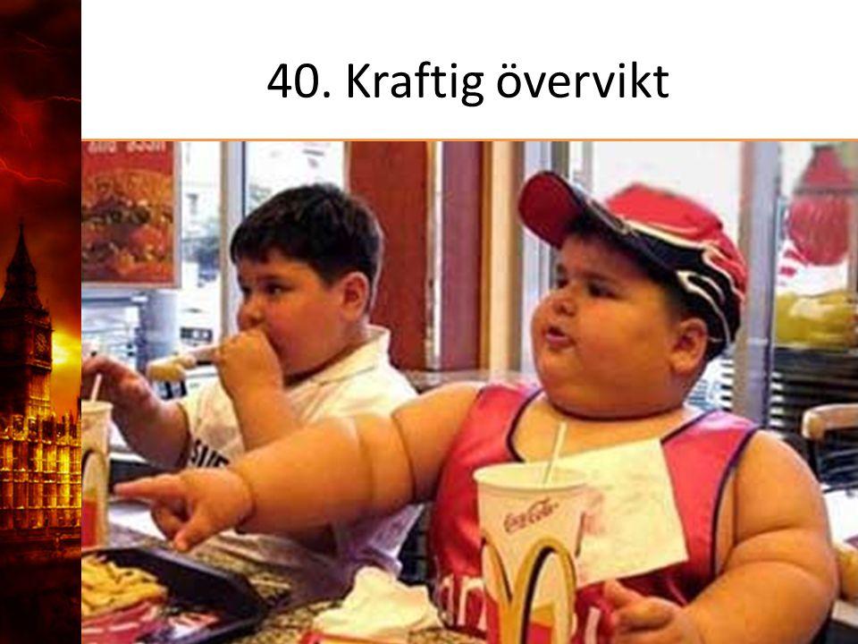 40. Kraftig övervikt