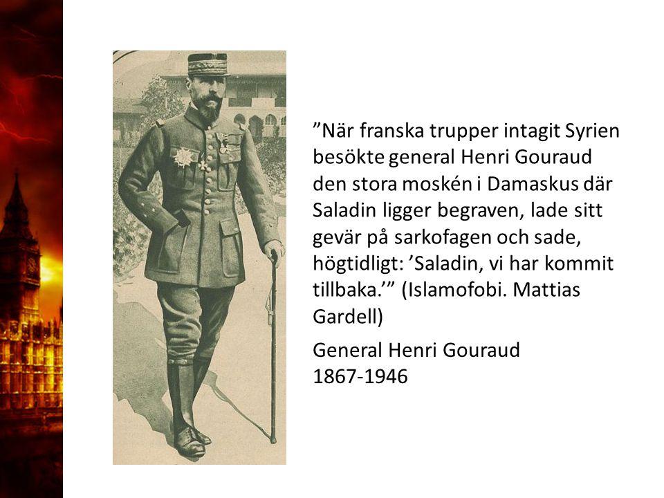 General Henri Gouraud 1867-1946 När franska trupper intagit Syrien besökte general Henri Gouraud den stora moskén i Damaskus där Saladin ligger begraven, lade sitt gevär på sarkofagen och sade, högtidligt: 'Saladin, vi har kommit tillbaka.' (Islamofobi.