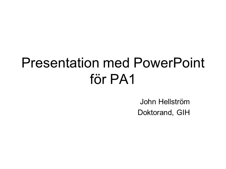 Presentation med PowerPoint för PA1 John Hellström Doktorand, GIH
