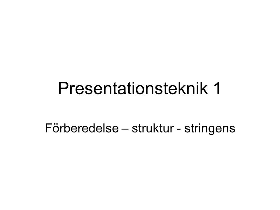 Presentationsteknik 1 Förberedelse – struktur - stringens