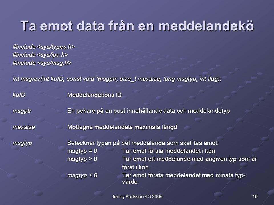 10Jonny Karlsson 4.3.2008 Ta emot data från en meddelandekö #include #include int msgrcv(int koID, const void *msgptr, size_t maxsize, long msgtyp, int flag); koIDMeddelandeköns ID msgptrEn pekare på en post innehållande data och meddelandetyp maxsizeMottagna meddelandets maximala längd msgtypBetecknar typen på det meddelande som skall tas emot: msgtyp = 0Tar emot första meddelandet i kön msgtyp > 0Tar emot ett meddelande med angiven typ som är först i kön msgtyp < 0Tar emot första meddelandet med minsta typ- värde