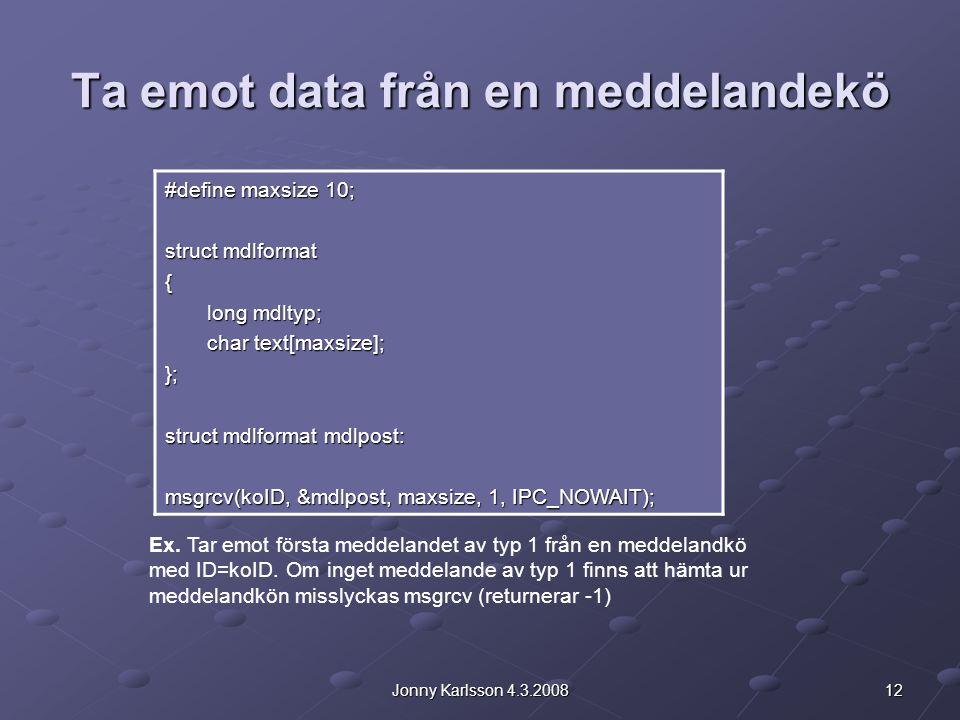 12Jonny Karlsson 4.3.2008 Ta emot data från en meddelandekö #define maxsize 10; struct mdlformat { long mdltyp; long mdltyp; char text[maxsize]; char text[maxsize];}; struct mdlformat mdlpost: msgrcv(koID, &mdlpost, maxsize, 1, IPC_NOWAIT); Ex.