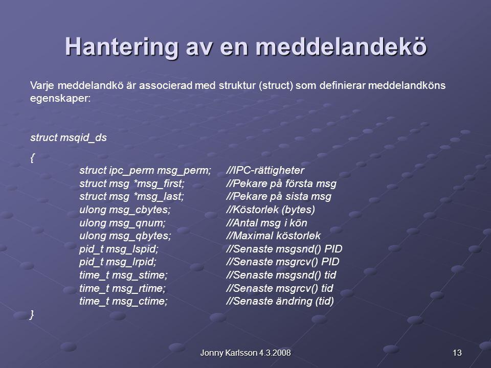 13Jonny Karlsson 4.3.2008 Hantering av en meddelandekö Varje meddelandkö är associerad med struktur (struct) som definierar meddelandköns egenskaper: struct msqid_ds { struct ipc_perm msg_perm; //IPC-rättigheter struct msg *msg_first; //Pekare på första msg struct msg *msg_last; //Pekare på sista msg ulong msg_cbytes; //Köstorlek (bytes) ulong msg_qnum; //Antal msg i kön ulong msg_qbytes;//Maximal köstorlek pid_t msg_lspid; //Senaste msgsnd() PID pid_t msg_lrpid; //Senaste msgrcv() PID time_t msg_stime; //Senaste msgsnd() tid time_t msg_rtime; //Senaste msgrcv() tid time_t msg_ctime; //Senaste ändring (tid) }