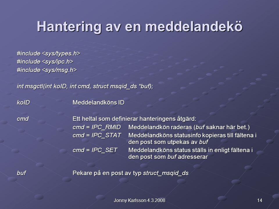 14Jonny Karlsson 4.3.2008 Hantering av en meddelandekö #include #include int msgctl(int koID, int cmd, struct msqid_ds *buf); koIDMeddelandköns ID cmdEtt heltal som definierar hanteringens åtgärd: cmd = IPC_RMIDMeddelandkön raderas (buf saknar här bet.) cmd = IPC_STATMeddelandköns statusinfo kopieras till fältena i den post som utpekas av buf cmd = IPC_SETMeddelandköns status ställs in enligt fältena i den post som buf adresserar bufPekare på en post av typ struct_msqid_ds