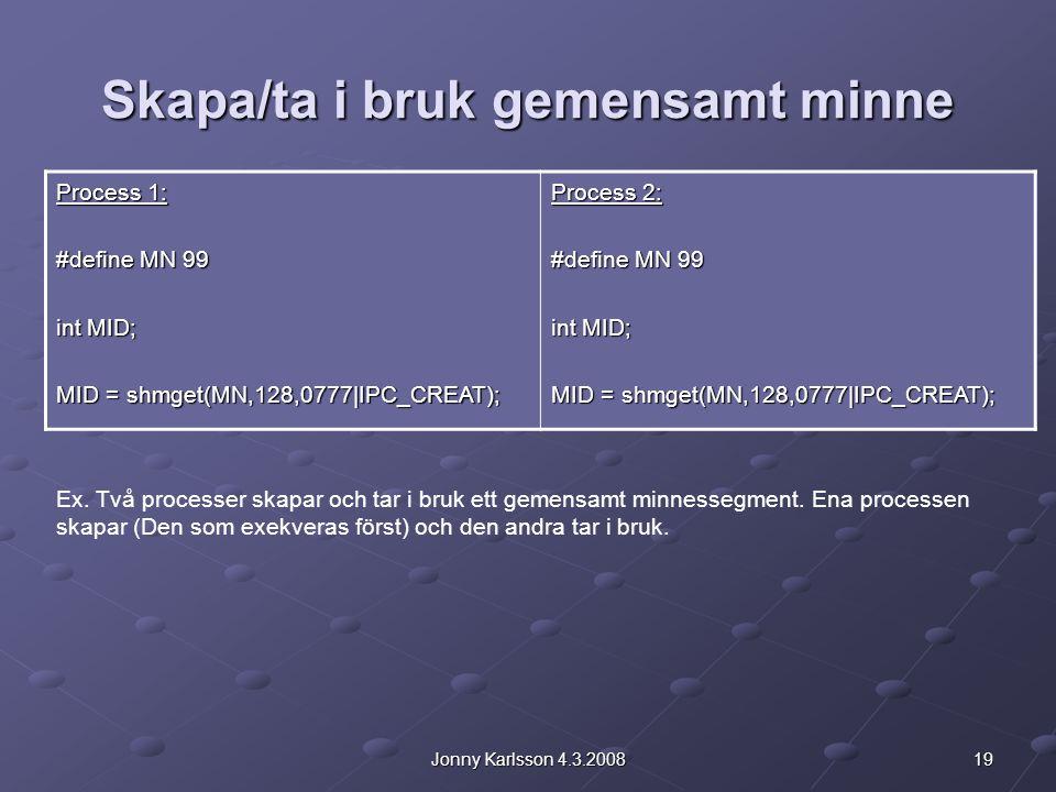 19Jonny Karlsson 4.3.2008 Skapa/ta i bruk gemensamt minne Process 1: #define MN 99 int MID; MID = shmget(MN,128,0777|IPC_CREAT); Process 2: #define MN 99 int MID; MID = shmget(MN,128,0777|IPC_CREAT); Ex.