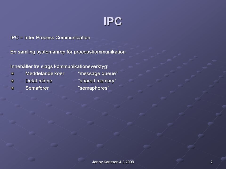 2Jonny Karlsson 4.3.2008 IPC IPC = Inter Process Communication En samling systemanrop för processkommunikation Innehåller tre slags kommunikationsverk