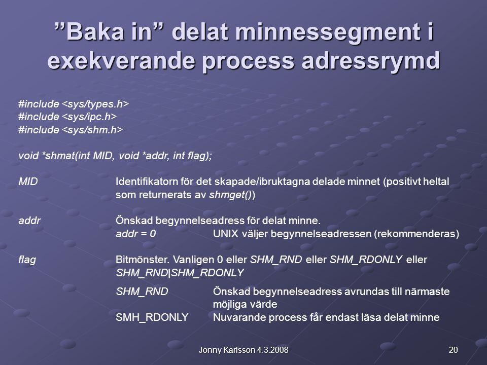 20Jonny Karlsson 4.3.2008 Baka in delat minnessegment i exekverande process adressrymd #include void *shmat(int MID, void *addr, int flag); MIDIdentifikatorn för det skapade/ibruktagna delade minnet (positivt heltal som returnerats av shmget()) addrÖnskad begynnelseadress för delat minne.