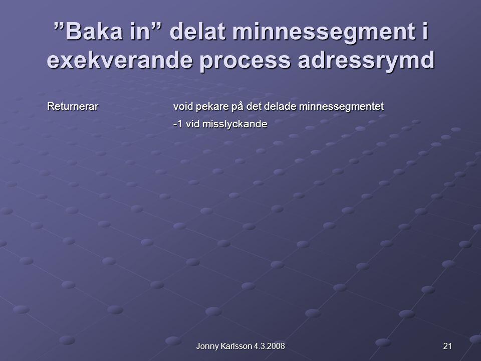 21Jonny Karlsson 4.3.2008 Baka in delat minnessegment i exekverande process adressrymd Returnerarvoid pekare på det delade minnessegmentet -1 vid misslyckande