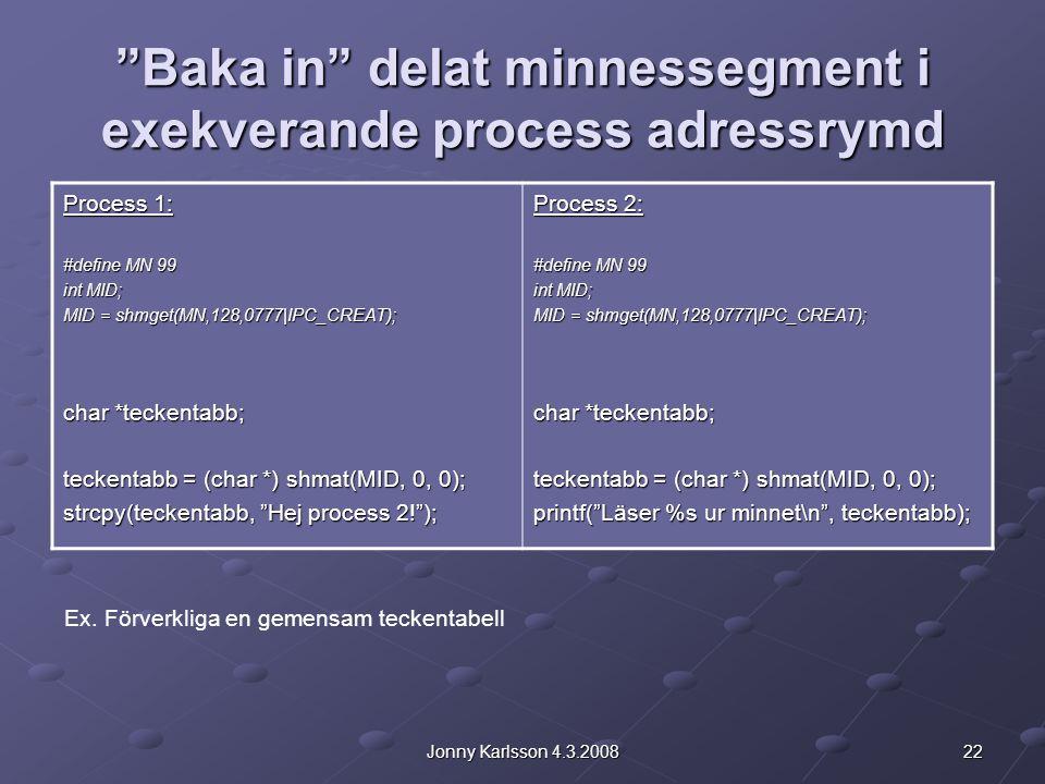 22Jonny Karlsson 4.3.2008 Baka in delat minnessegment i exekverande process adressrymd Process 1: #define MN 99 int MID; MID = shmget(MN,128,0777|IPC_CREAT); char *teckentabb; teckentabb = (char *) shmat(MID, 0, 0); strcpy(teckentabb, Hej process 2! ); Process 2: #define MN 99 int MID; MID = shmget(MN,128,0777|IPC_CREAT); char *teckentabb; teckentabb = (char *) shmat(MID, 0, 0); printf( Läser %s ur minnet\n , teckentabb); Ex.