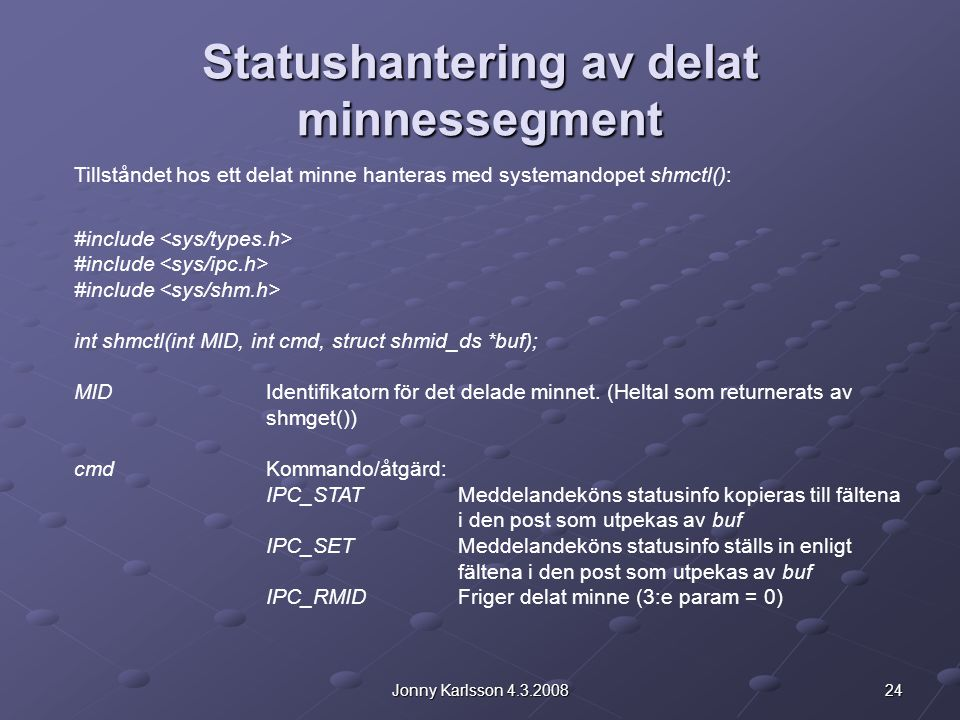24Jonny Karlsson 4.3.2008 Statushantering av delat minnessegment Tillståndet hos ett delat minne hanteras med systemandopet shmctl(): #include int shmctl(int MID, int cmd, struct shmid_ds *buf); MIDIdentifikatorn för det delade minnet.