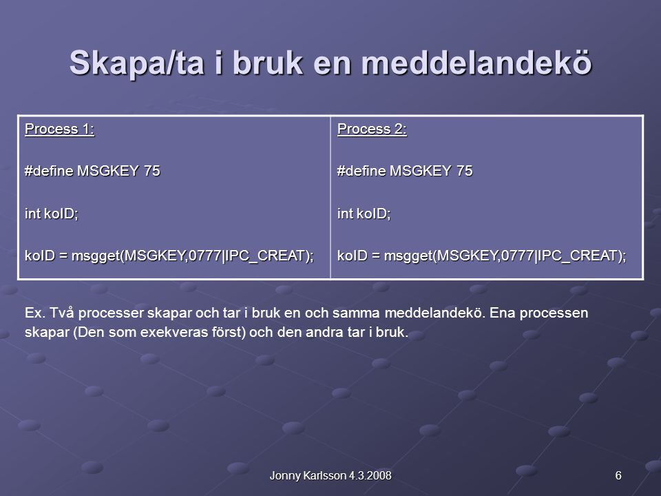 6Jonny Karlsson 4.3.2008 Skapa/ta i bruk en meddelandekö Process 1: #define MSGKEY 75 int koID; koID = msgget(MSGKEY,0777|IPC_CREAT); Process 2: #define MSGKEY 75 int koID; koID = msgget(MSGKEY,0777|IPC_CREAT); Ex.