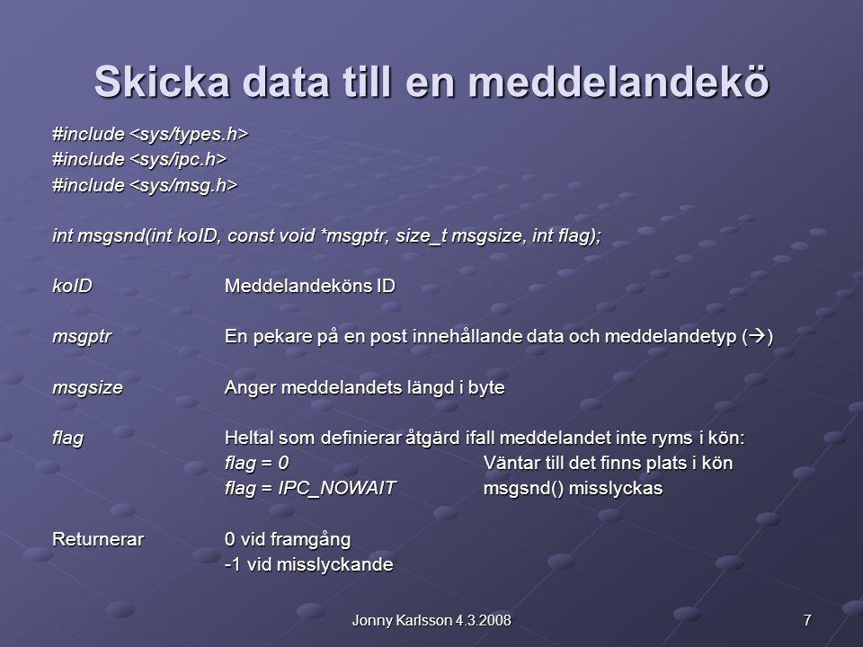 8Jonny Karlsson 4.3.2008 Skicka data till en meddelandekö  Andra parametern i msgsnd() är en pekare på en post som bör vara av följande typ: struct meddelandeformat { long mdlTyp; char text[size]; }; mdlTypEtt heltalsvärde > 0 som definierar meddelandets typ textMeddelandet som en teckensträng