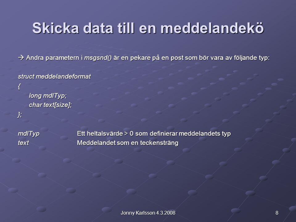 9Jonny Karlsson 4.3.2008 Skicka data till en meddelandekö #define maxsize 10 struct mdlformat { long mdltyp; long mdltyp; char text[maxsize]; char text[maxsize];}; struct mdlformat mdlpost; mdlpost.mdltyp = 1; strcpy(mdlpost.text, text ); msgsnd(koID, &mdlpost, maxsize, 0); Ex.